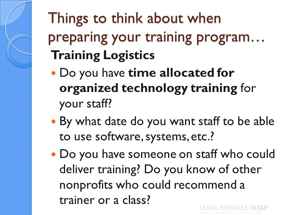Things to think about when preparing your training program… Training Logistics Do you have time allocated for organized technology training for your staff.