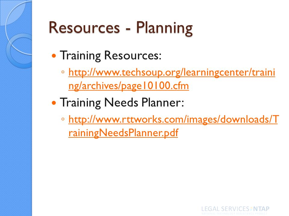 Resources - Planning Training Resources: http://www.techsoup.org/learningcenter/traini ng/archives/page10100.cfm http://www.techsoup.org/learningcenter/traini ng/archives/page10100.cfm Training Needs Planner: http://www.rttworks.com/images/downloads/T rainingNeedsPlanner.pdf http://www.rttworks.com/images/downloads/T rainingNeedsPlanner.pdf