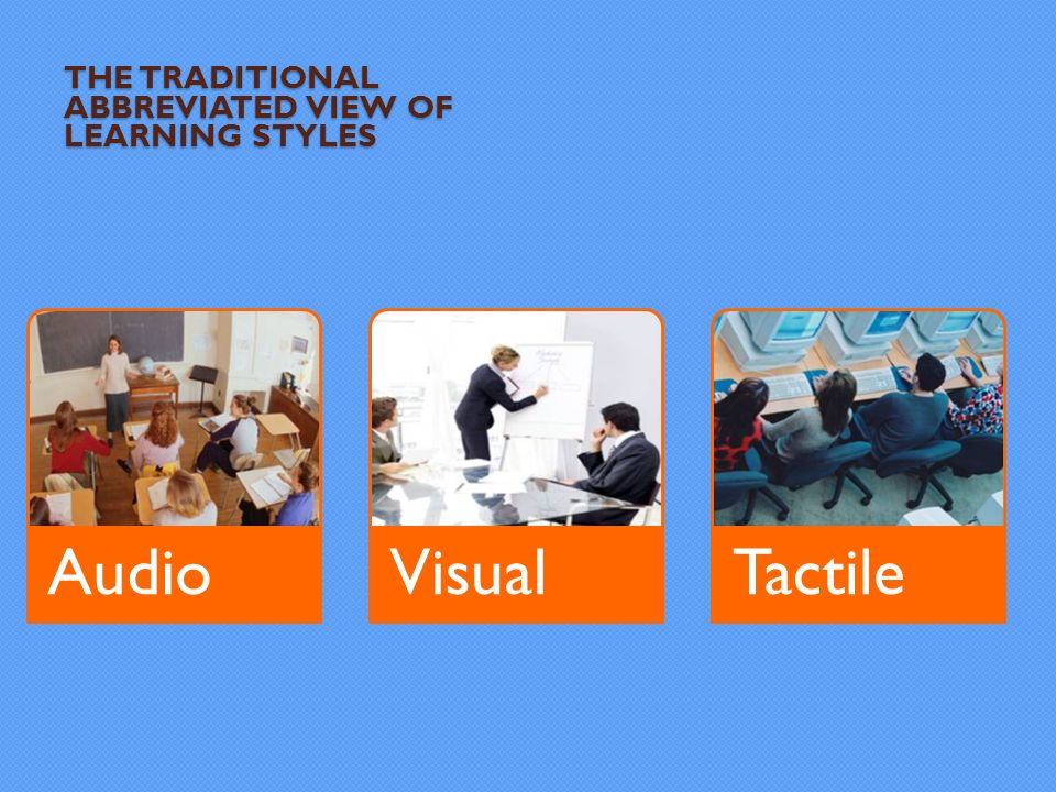 AudioVisualTactile THE TRADITIONAL ABBREVIATED VIEW OF LEARNING STYLES