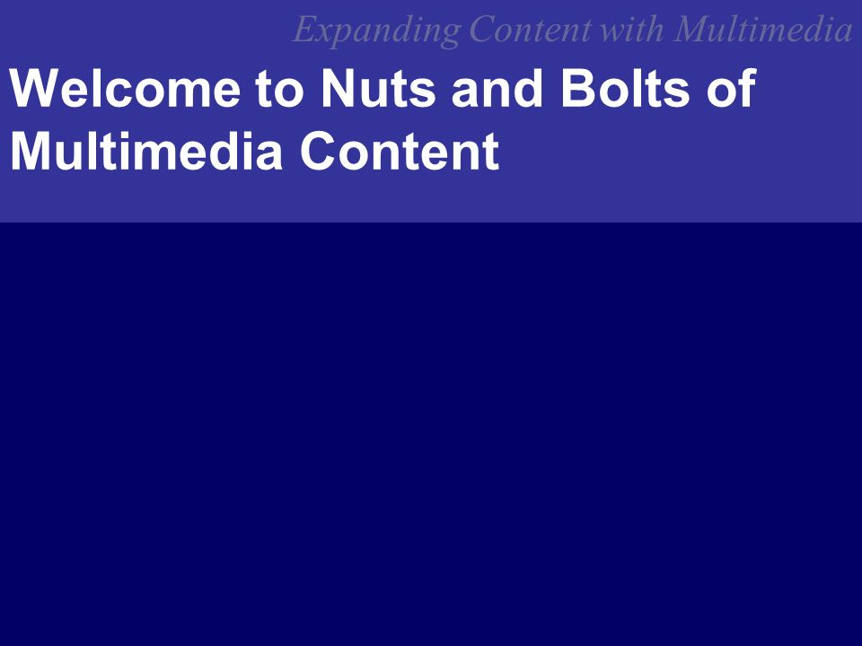 Expanding Content with Multimedia Welcome to Nuts and Bolts of Multimedia Content