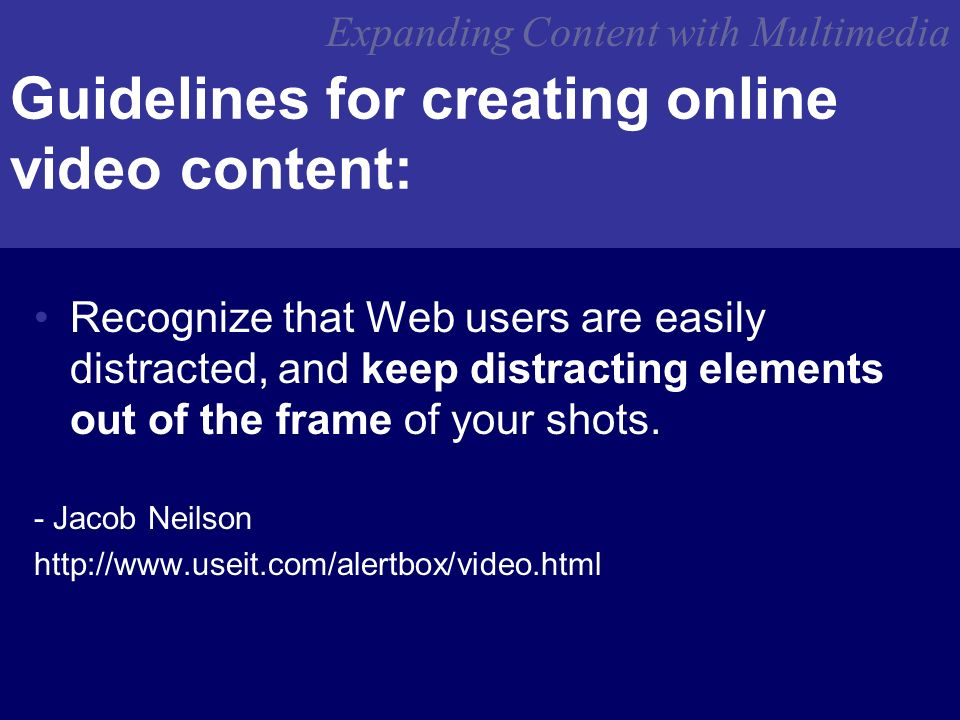 Guidelines for creating online video content: Recognize that Web users are easily distracted, and keep distracting elements out of the frame of your shots.