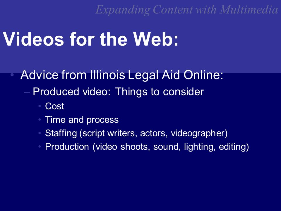 Expanding Content with Multimedia Videos for the Web: Advice from Illinois Legal Aid Online: –Produced video: Things to consider Cost Time and process Staffing (script writers, actors, videographer) Production (video shoots, sound, lighting, editing)