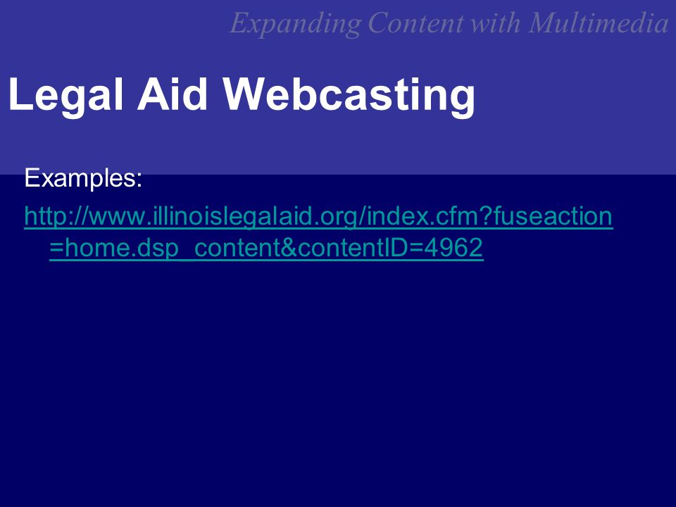 Expanding Content with Multimedia Legal Aid Webcasting Examples: http://www.illinoislegalaid.org/index.cfm fuseaction =home.dsp_content&contentID=4962