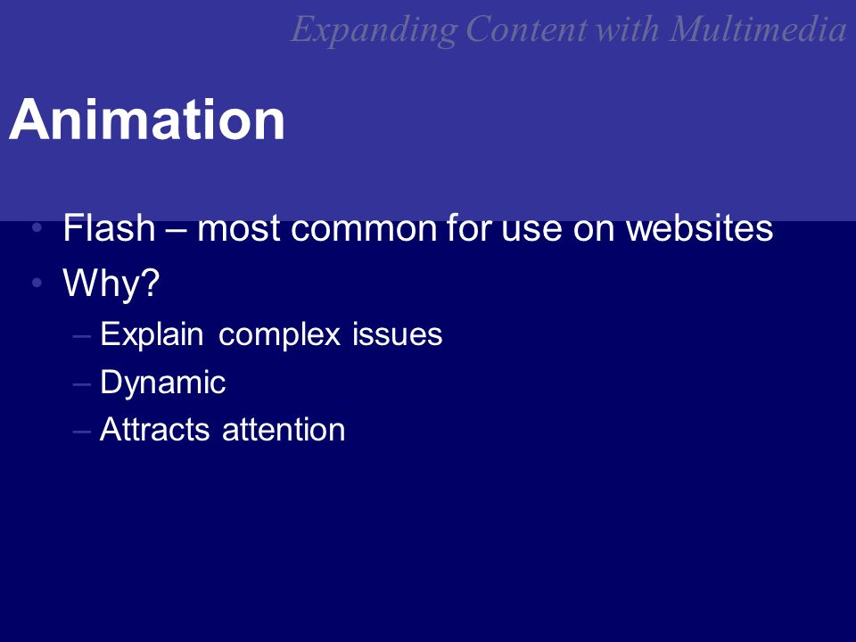Expanding Content with Multimedia Animation Flash – most common for use on websites Why.
