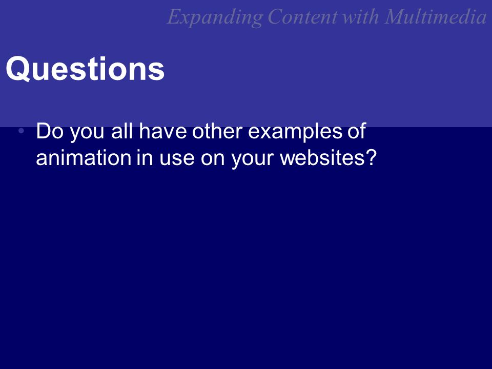 Expanding Content with Multimedia Questions Do you all have other examples of animation in use on your websites