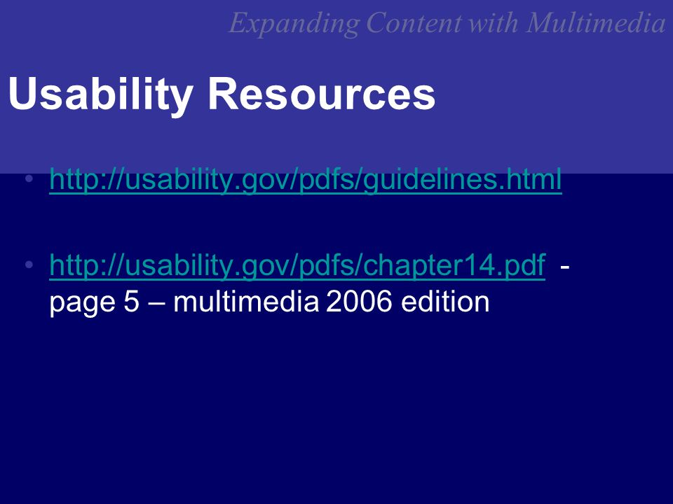 Expanding Content with Multimedia Usability Resources http://usability.gov/pdfs/guidelines.html http://usability.gov/pdfs/chapter14.pdf - page 5 – multimedia 2006 editionhttp://usability.gov/pdfs/chapter14.pdf