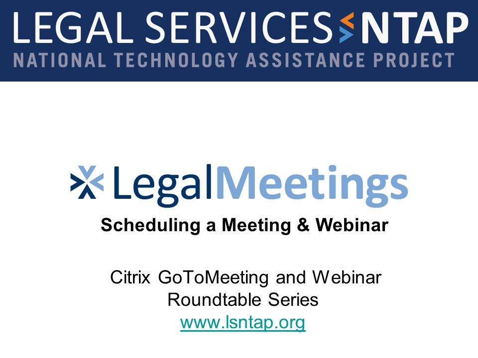 Citrix GoToMeeting and Webinar Roundtable Series www.lsntap.org www.lsntap.org Scheduling a Meeting & Webinar