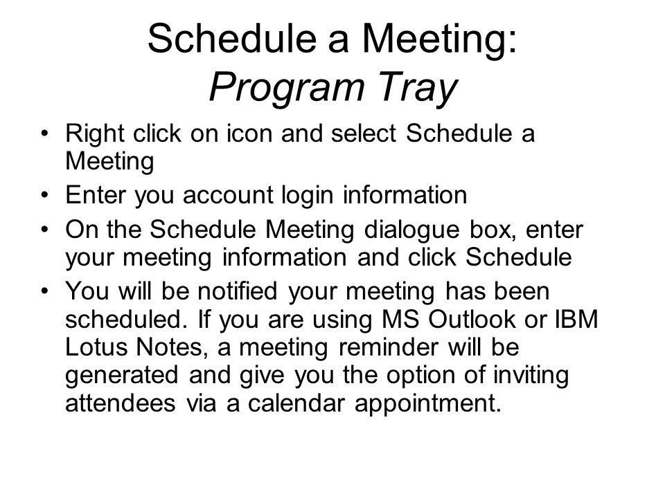 Schedule a Meeting: Program Tray Right click on icon and select Schedule a Meeting Enter you account login information On the Schedule Meeting dialogue box, enter your meeting information and click Schedule You will be notified your meeting has been scheduled.
