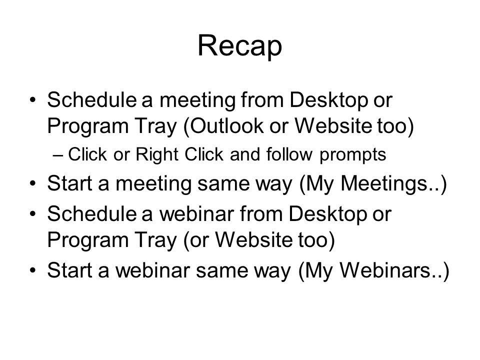 Recap Schedule a meeting from Desktop or Program Tray (Outlook or Website too) –Click or Right Click and follow prompts Start a meeting same way (My Meetings..) Schedule a webinar from Desktop or Program Tray (or Website too) Start a webinar same way (My Webinars..)