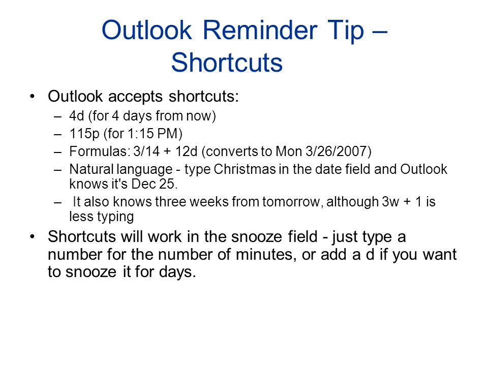 Outlook Reminder Tip – Shortcuts Outlook accepts shortcuts: –4d (for 4 days from now) –115p (for 1:15 PM) –Formulas: 3/14 + 12d (converts to Mon 3/26/2007) –Natural language - type Christmas in the date field and Outlook knows it s Dec 25.