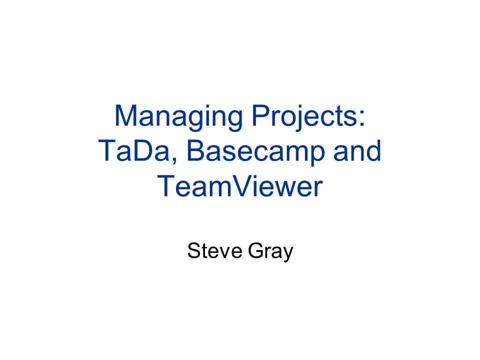 Managing Projects: TaDa, Basecamp and TeamViewer Steve Gray