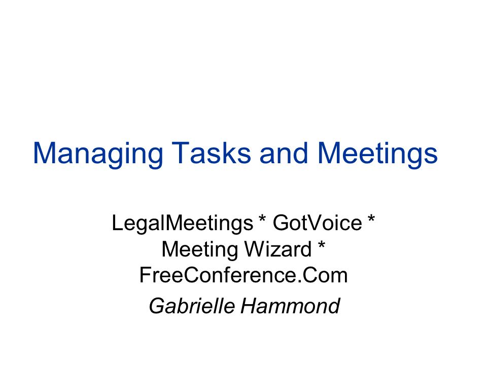 Managing Tasks and Meetings LegalMeetings * GotVoice * Meeting Wizard * FreeConference.Com Gabrielle Hammond