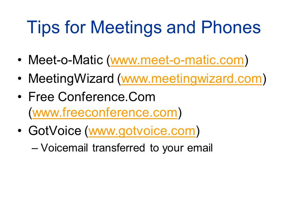 Tips for Meetings and Phones Meet-o-Matic (www.meet-o-matic.com)www.meet-o-matic.com MeetingWizard (www.meetingwizard.com)www.meetingwizard.com Free Conference.Com (www.freeconference.com)www.freeconference.com GotVoice (www.gotvoice.com)www.gotvoice.com –Voicemail transferred to your email