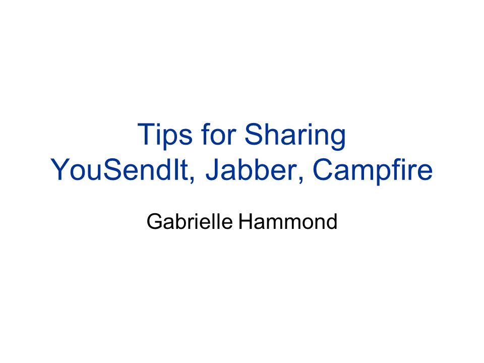 Tips for Sharing YouSendIt, Jabber, Campfire Gabrielle Hammond