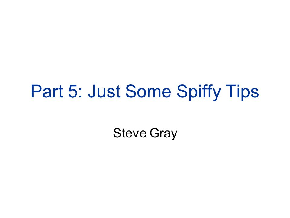 Part 5: Just Some Spiffy Tips Steve Gray