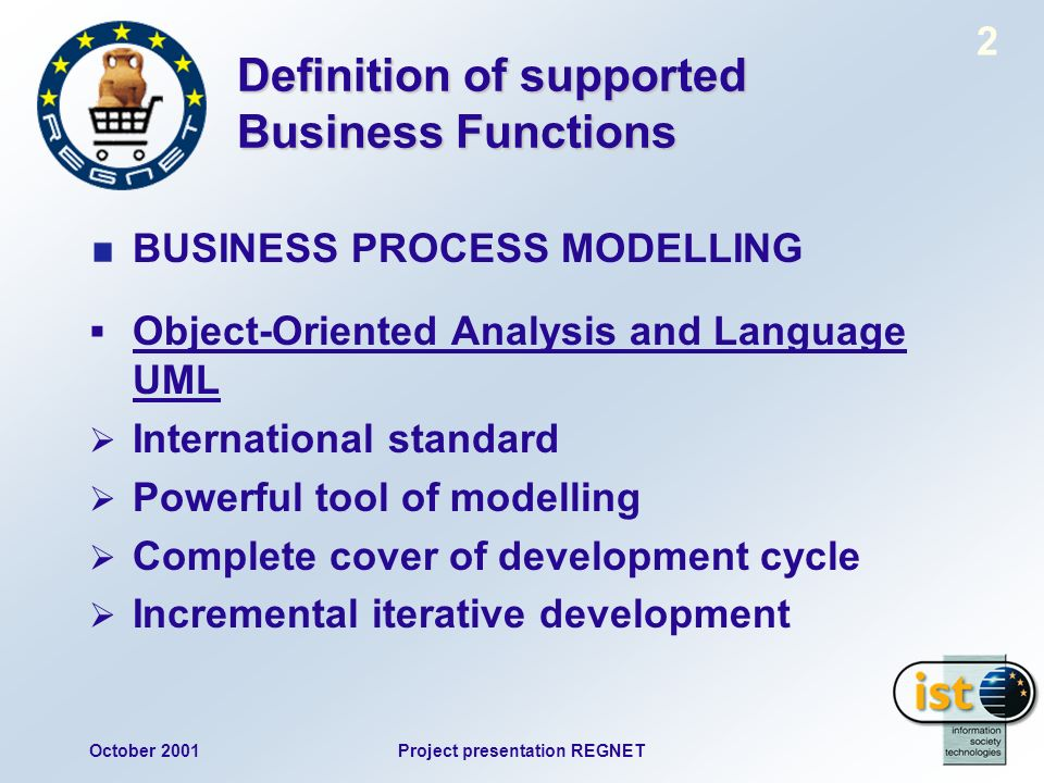 October 2001Project presentation REGNET 2 Definition of supported Business Functions BUSINESS PROCESS MODELLING Object-Oriented Analysis and Language UML International standard Powerful tool of modelling Complete cover of development cycle Incremental iterative development