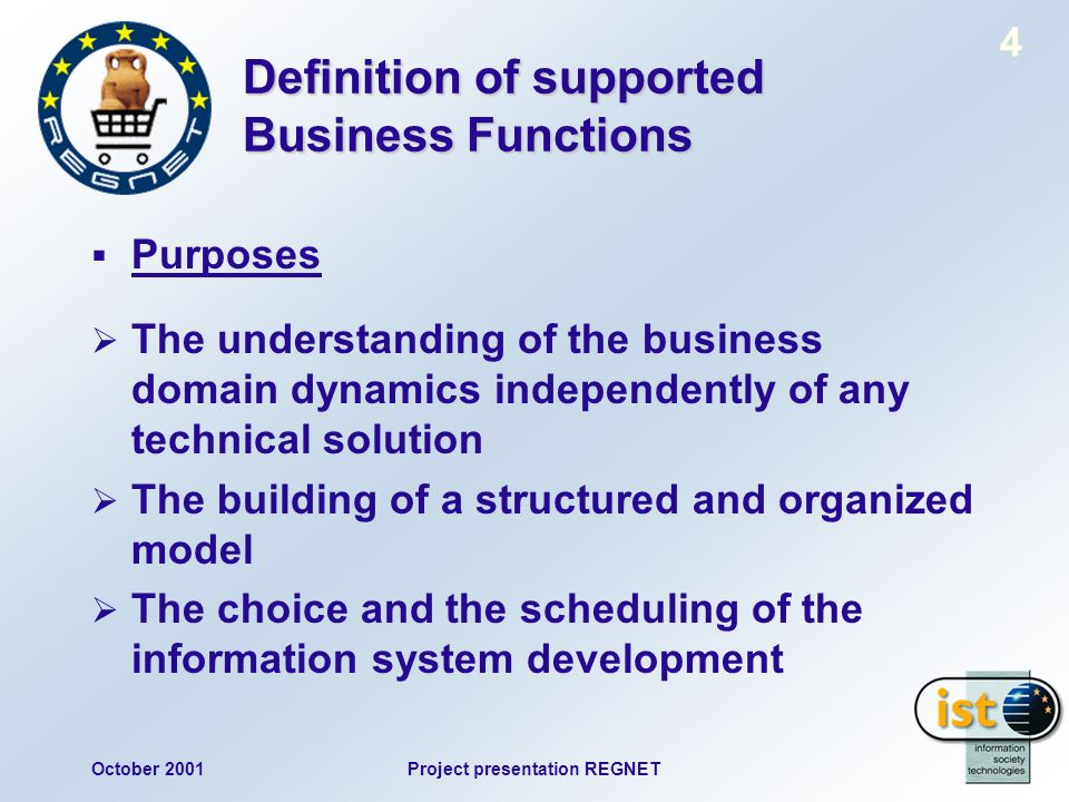 October 2001Project presentation REGNET 4 Definition of supported Business Functions Purposes The understanding of the business domain dynamics independently of any technical solution The building of a structured and organized model The choice and the scheduling of the information system development