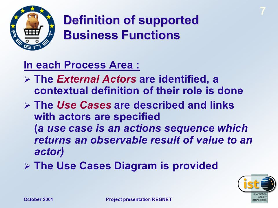 October 2001Project presentation REGNET 7 Definition of supported Business Functions In each Process Area : The External Actors are identified, a contextual definition of their role is done The Use Cases are described and links with actors are specified (a use case is an actions sequence which returns an observable result of value to an actor) The Use Cases Diagram is provided
