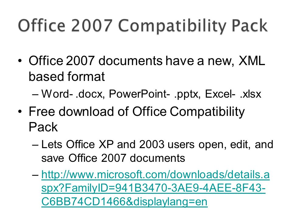 Office 2007 documents have a new, XML based format –Word-.docx, PowerPoint-.pptx, Excel-.xlsx Free download of Office Compatibility Pack –Lets Office XP and 2003 users open, edit, and save Office 2007 documents –http://www.microsoft.com/downloads/details.a spx FamilyID=941B3470-3AE9-4AEE-8F43- C6BB74CD1466&displaylang=enhttp://www.microsoft.com/downloads/details.a spx FamilyID=941B3470-3AE9-4AEE-8F43- C6BB74CD1466&displaylang=en
