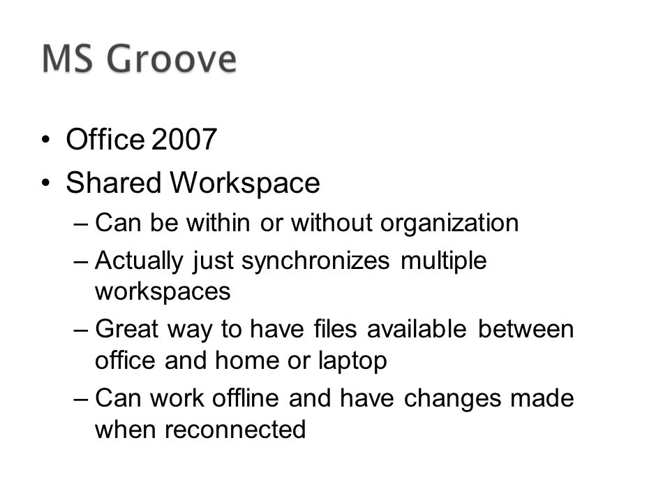 Office 2007 Shared Workspace –Can be within or without organization –Actually just synchronizes multiple workspaces –Great way to have files available between office and home or laptop –Can work offline and have changes made when reconnected
