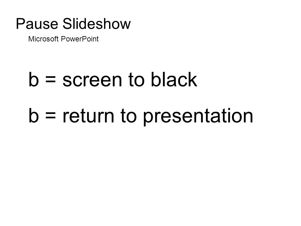 Pause Slideshow Microsoft PowerPoint b = screen to black b = return to presentation