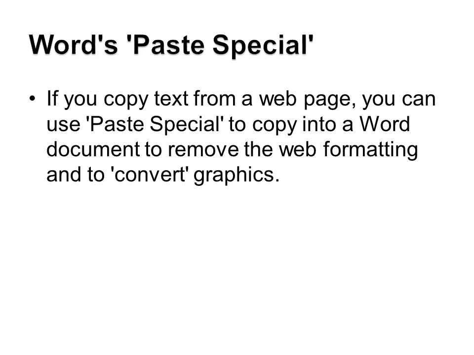 If you copy text from a web page, you can use Paste Special to copy into a Word document to remove the web formatting and to convert graphics.