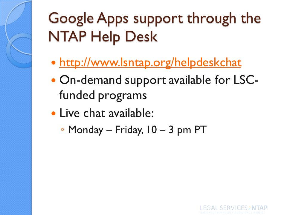Google Apps support through the NTAP Help Desk http://www.lsntap.org/helpdeskchat On-demand support available for LSC- funded programs Live chat available: Monday – Friday, 10 – 3 pm PT