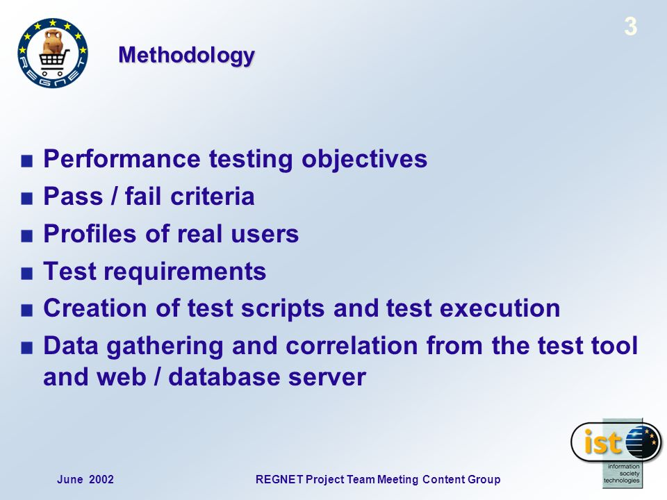June 2002REGNET Project Team Meeting Content Group 3 Methodology Performance testing objectives Pass / fail criteria Profiles of real users Test requirements Creation of test scripts and test execution Data gathering and correlation from the test tool and web / database server