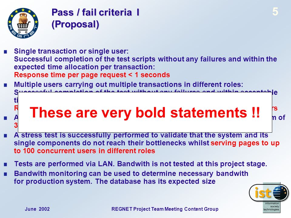 June 2002REGNET Project Team Meeting Content Group 5 Pass / fail criteria I (Proposal) Single transaction or single user: Successful completion of the test scripts without any failures and within the expected time allocation per transaction: Response time per page request < 1 seconds Multiple users carrying out multiple transactions in different roles: Successful completion of the test without any failures and within acceptable time per transaction / page delivery: Response time per page request < 5 seconds with up to 50 concurrent users A load test is successfully performed to validate performance to a minimum of 3600 different catalogue item requests hour A stress test is successfully performed to validate that the system and its single components do not reach their bottlenecks whilst serving pages to up to 100 concurrent users in different roles Tests are performed via LAN.
