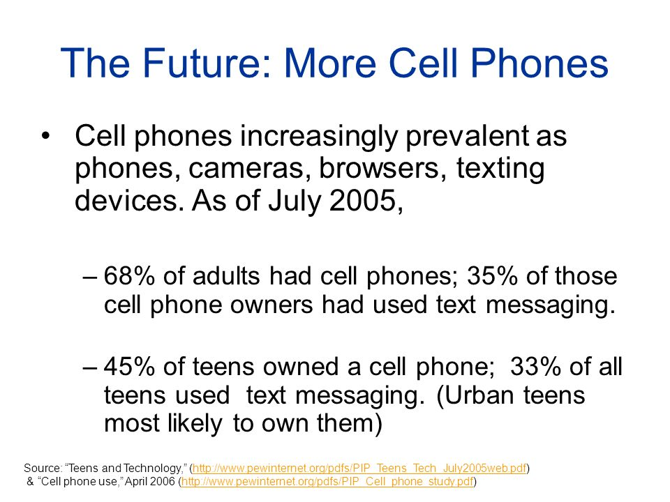 The Future: More Cell Phones Cell phones increasingly prevalent as phones, cameras, browsers, texting devices.