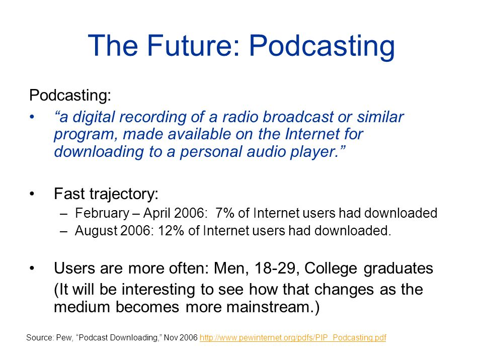 The Future: Podcasting Podcasting: a digital recording of a radio broadcast or similar program, made available on the Internet for downloading to a personal audio player.
