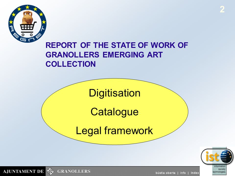 October 2001Project presentation REGNET 2 REPORT OF THE STATE OF WORK OF GRANOLLERS EMERGING ART COLLECTION The disitisation Catalogue Legal framework Digitisation Catalogue Legal framework