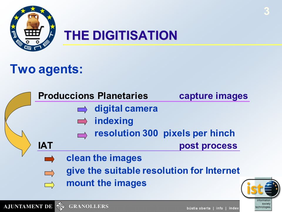 October 2001Project presentation REGNET 3 THE DIGITISATION Two agents: Produccions Planetaries capture images digital camera indexing resolution 300 pixels per hinch IATpost process clean the images give the suitable resolution for Internet mount the images