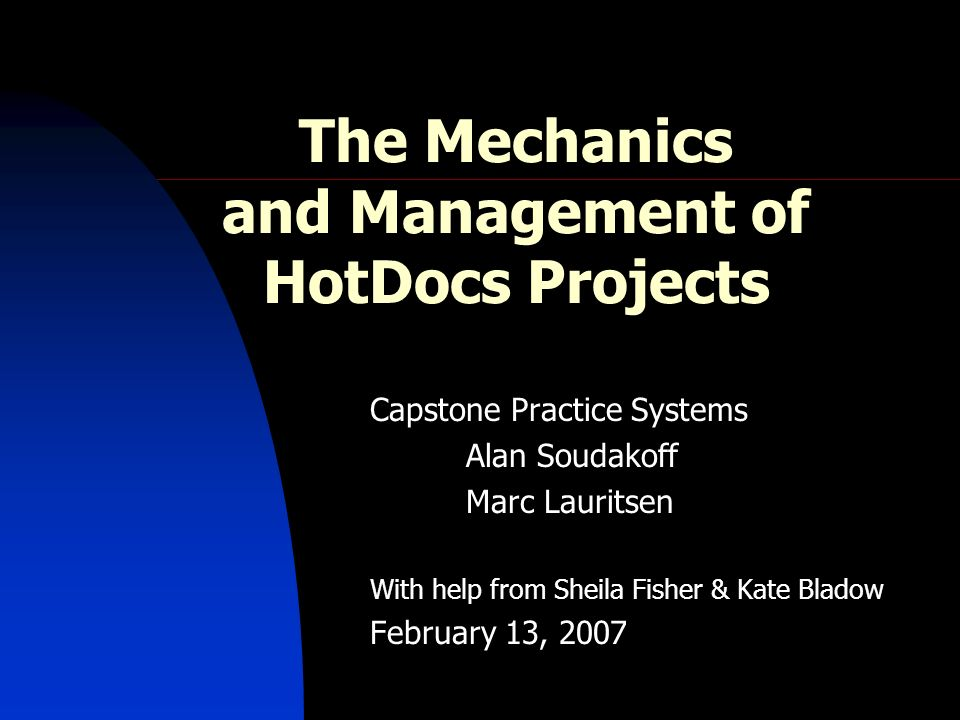 The Mechanics and Management of HotDocs Projects Capstone Practice Systems Alan Soudakoff Marc Lauritsen With help from Sheila Fisher & Kate Bladow February 13, 2007