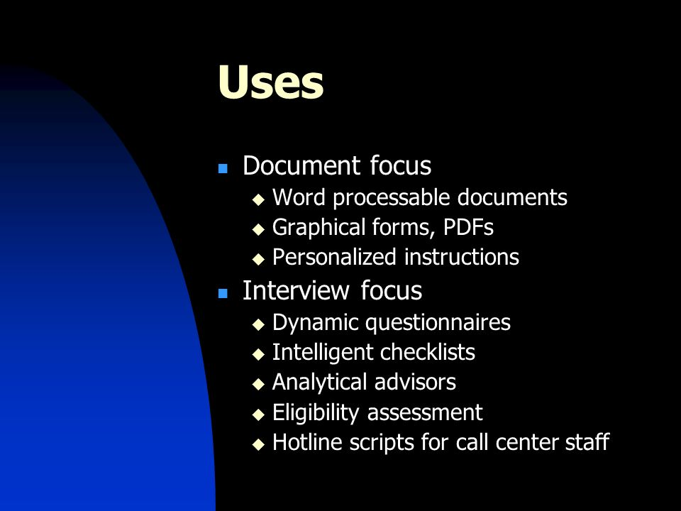 Uses Document focus Word processable documents Graphical forms, PDFs Personalized instructions Interview focus Dynamic questionnaires Intelligent checklists Analytical advisors Eligibility assessment Hotline scripts for call center staff