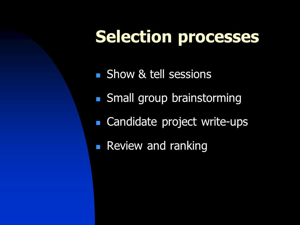 Selection processes Show & tell sessions Small group brainstorming Candidate project write-ups Review and ranking