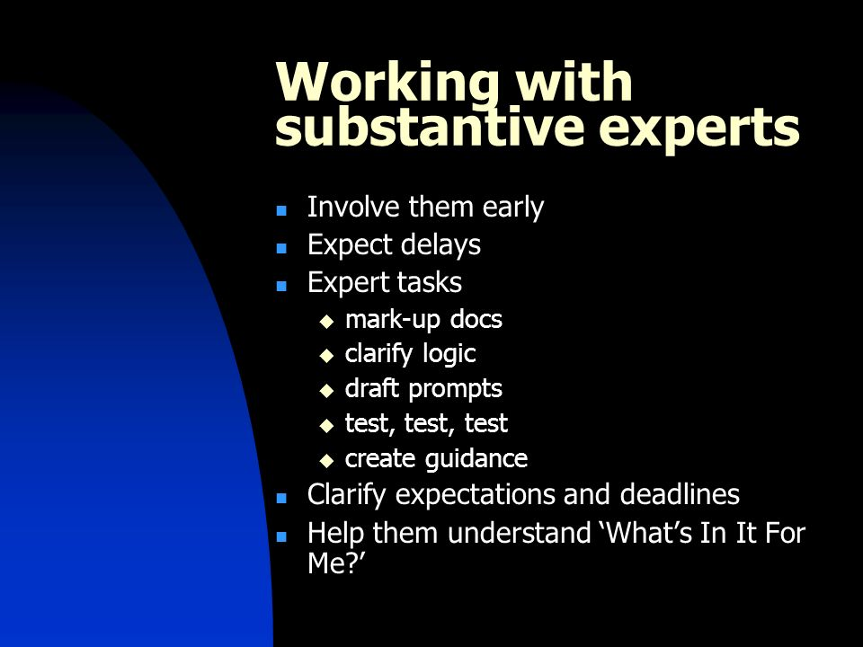 Working with substantive experts Involve them early Expect delays Expert tasks mark-up docs clarify logic draft prompts test, test, test create guidance Clarify expectations and deadlines Help them understand Whats In It For Me