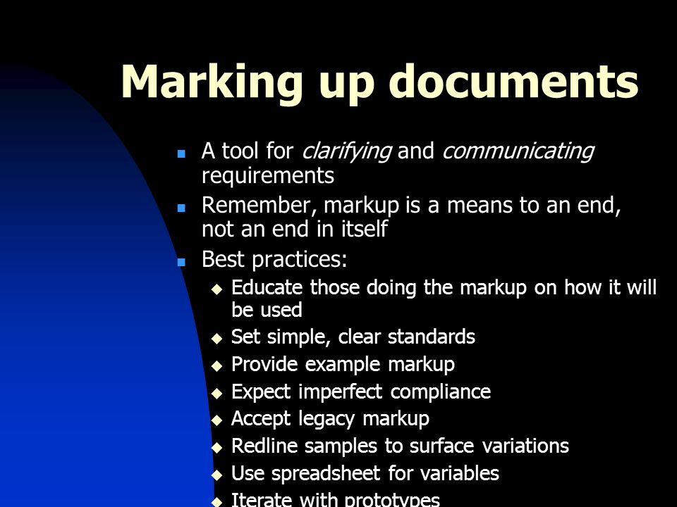 Marking up documents A tool for clarifying and communicating requirements Remember, markup is a means to an end, not an end in itself Best practices: Educate those doing the markup on how it will be used Set simple, clear standards Provide example markup Expect imperfect compliance Accept legacy markup Redline samples to surface variations Use spreadsheet for variables Iterate with prototypes