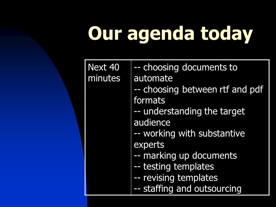 Our agenda today Next 40 minutes -- choosing documents to automate -- choosing between rtf and pdf formats -- understanding the target audience -- working with substantive experts -- marking up documents -- testing templates -- revising templates -- staffing and outsourcing