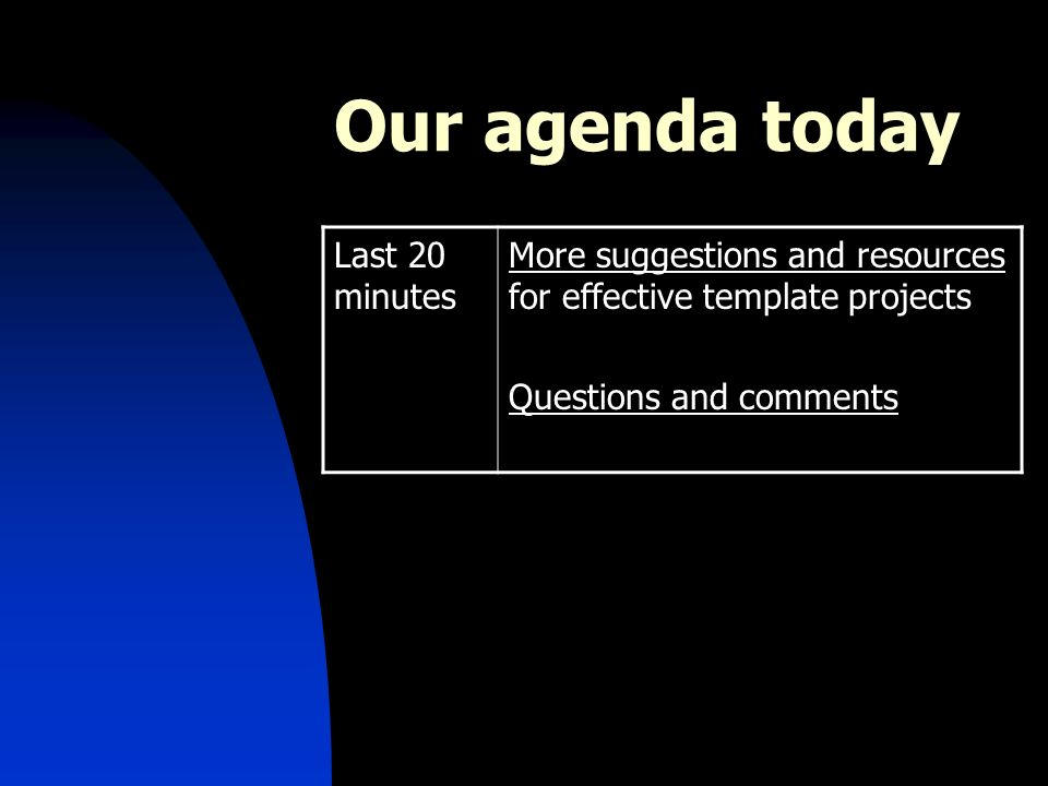 Our agenda today Last 20 minutes More suggestions and resources for effective template projects Questions and comments