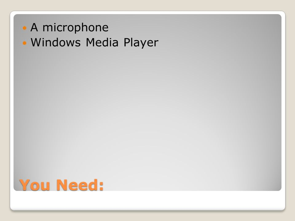 You Need: A microphone Windows Media Player