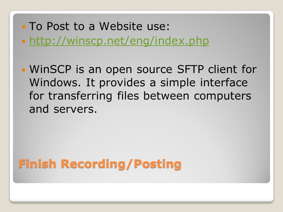 Finish Recording/Posting To Post to a Website use: http://winscp.net/eng/index.php WinSCP is an open source SFTP client for Windows.