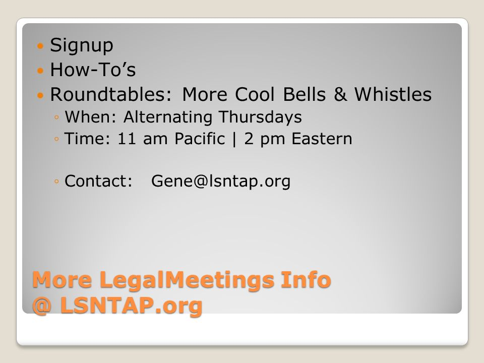More LegalMeetings Info @ LSNTAP.org Signup How-Tos Roundtables: More Cool Bells & Whistles When: Alternating Thursdays Time: 11 am Pacific | 2 pm Eastern Contact: Gene@lsntap.org