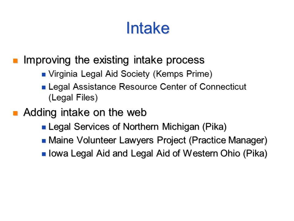 Intake Improving the existing intake process Improving the existing intake process Virginia Legal Aid Society (Kemps Prime) Virginia Legal Aid Society (Kemps Prime) Legal Assistance Resource Center of Connecticut (Legal Files) Legal Assistance Resource Center of Connecticut (Legal Files) Adding intake on the web Adding intake on the web Legal Services of Northern Michigan (Pika) Legal Services of Northern Michigan (Pika) Maine Volunteer Lawyers Project (Practice Manager) Maine Volunteer Lawyers Project (Practice Manager) Iowa Legal Aid and Legal Aid of Western Ohio (Pika) Iowa Legal Aid and Legal Aid of Western Ohio (Pika)