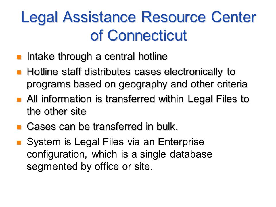 Legal Assistance Resource Center of Connecticut Intake through a central hotline Intake through a central hotline Hotline staff distributes cases electronically to programs based on geography and other criteria Hotline staff distributes cases electronically to programs based on geography and other criteria All information is transferred within Legal Files to the other site All information is transferred within Legal Files to the other site Cases can be transferred in bulk.
