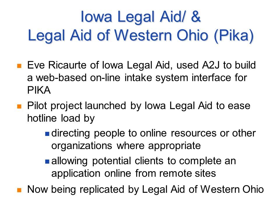 Iowa Legal Aid/ & Legal Aid of Western Ohio (Pika) Eve Ricaurte of Iowa Legal Aid, used A2J to build a web-based on-line intake system interface for PIKA Pilot project launched by Iowa Legal Aid to ease hotline load by directing people to online resources or other organizations where appropriate allowing potential clients to complete an application online from remote sites Now being replicated by Legal Aid of Western Ohio