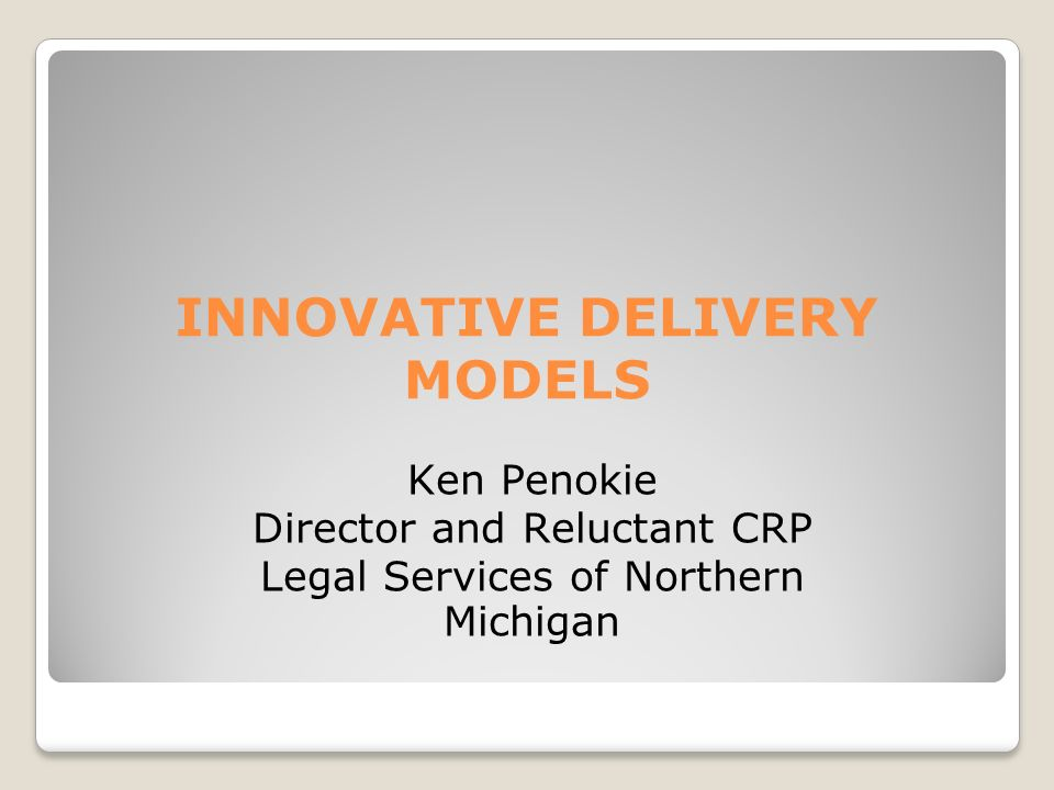 INNOVATIVE DELIVERY MODELS Ken Penokie Director and Reluctant CRP Legal Services of Northern Michigan