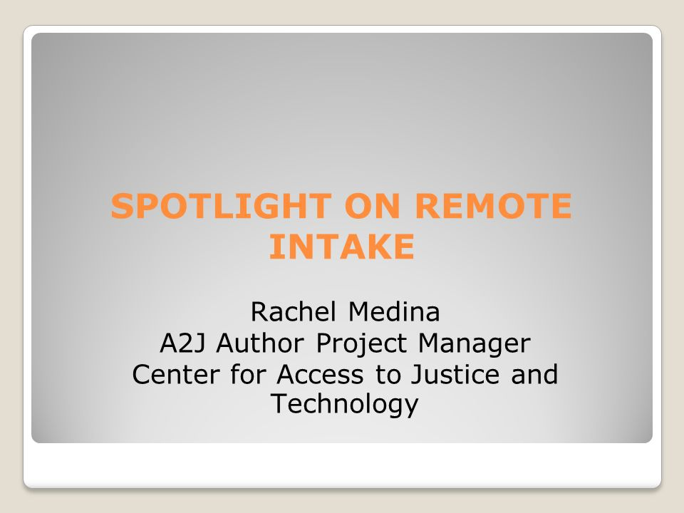 SPOTLIGHT ON REMOTE INTAKE Rachel Medina A2J Author Project Manager Center for Access to Justice and Technology