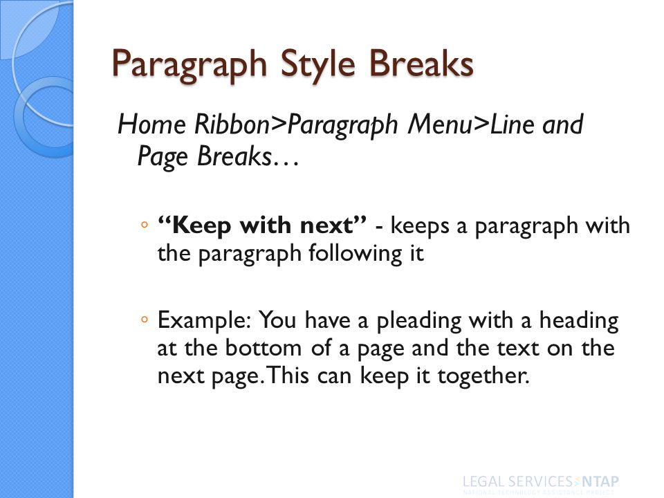 Paragraph Style Breaks Home Ribbon>Paragraph Menu>Line and Page Breaks… Keep with next - keeps a paragraph with the paragraph following it Example: You have a pleading with a heading at the bottom of a page and the text on the next page.