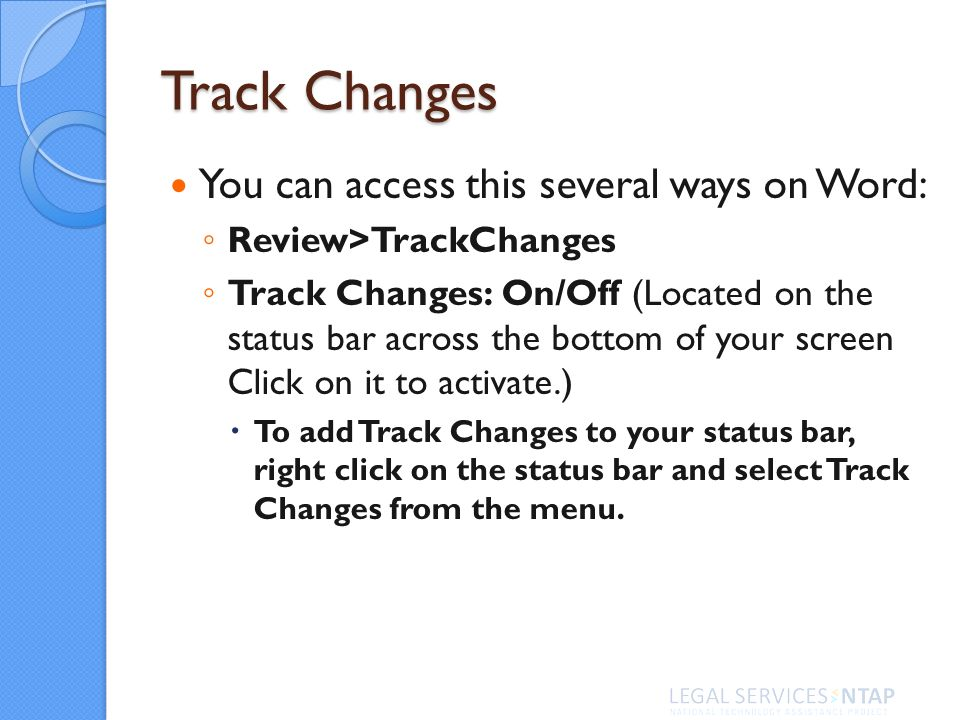 Track Changes You can access this several ways on Word: Review>TrackChanges Track Changes: On/Off (Located on the status bar across the bottom of your screen Click on it to activate.) To add Track Changes to your status bar, right click on the status bar and select Track Changes from the menu.